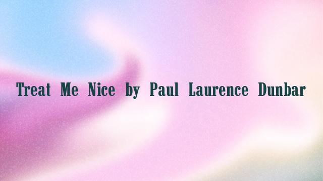 Treat Me Nice by Paul Laurence Dunbar